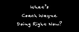 What's Coach Wayne Doing Right Now?